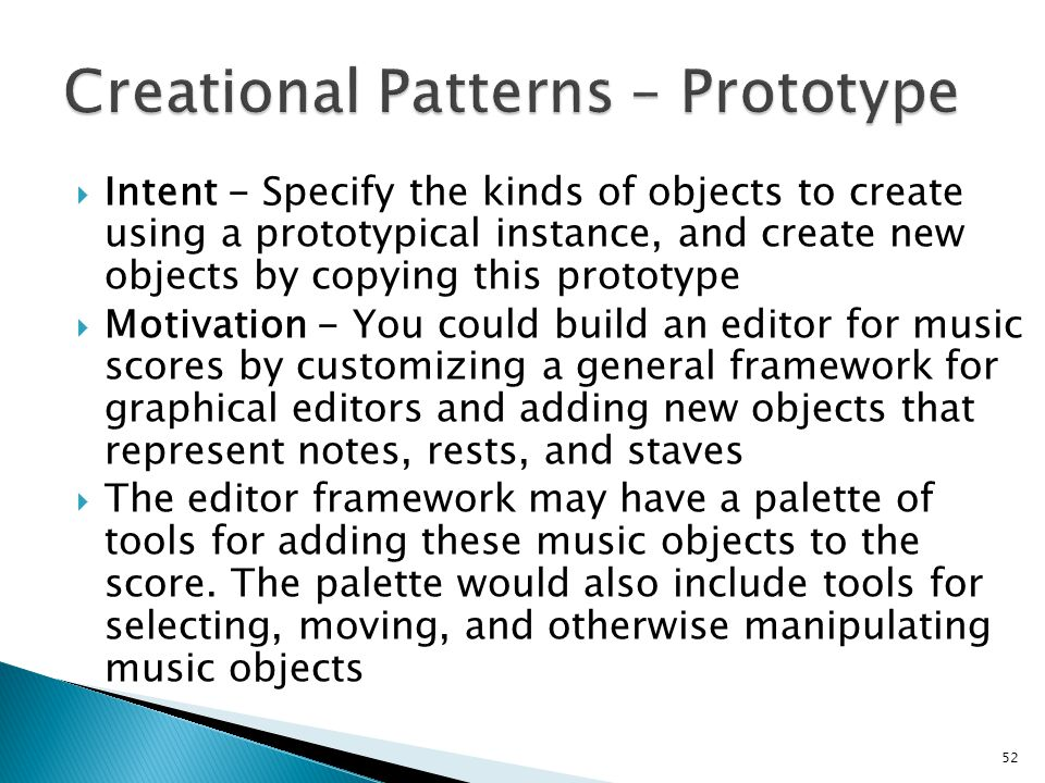 Intent - Specify the kinds of objects to create using a prototypical instance, and create new objects by copying this prototype Motivation - You could build an editor for music scores by customizing a general framework for graphical editors and adding new objects that represent notes, rests, and staves The editor framework may have a palette of tools for adding these music objects to the score.