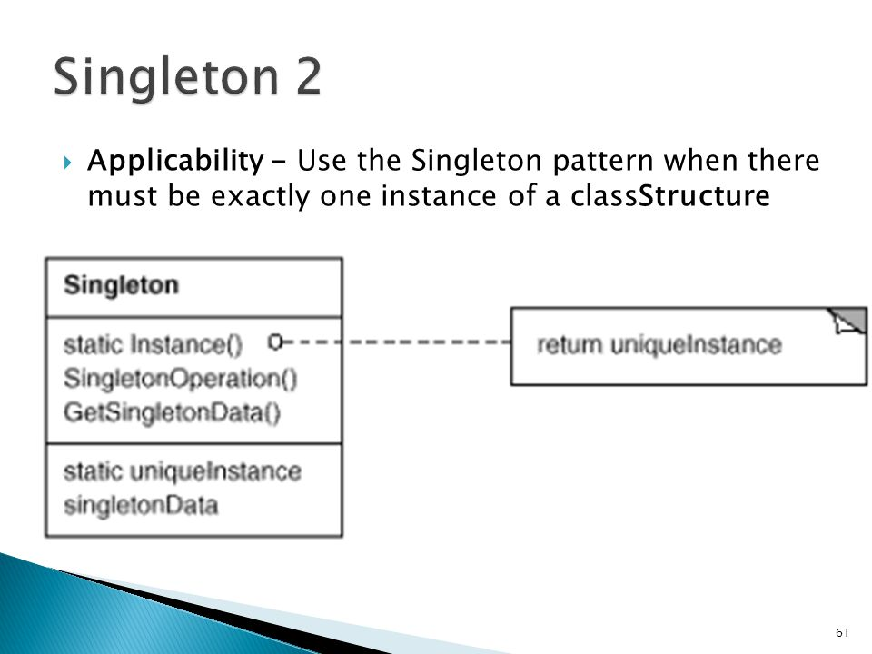Applicability - Use the Singleton pattern when there must be exactly one instance of a classStructure 61