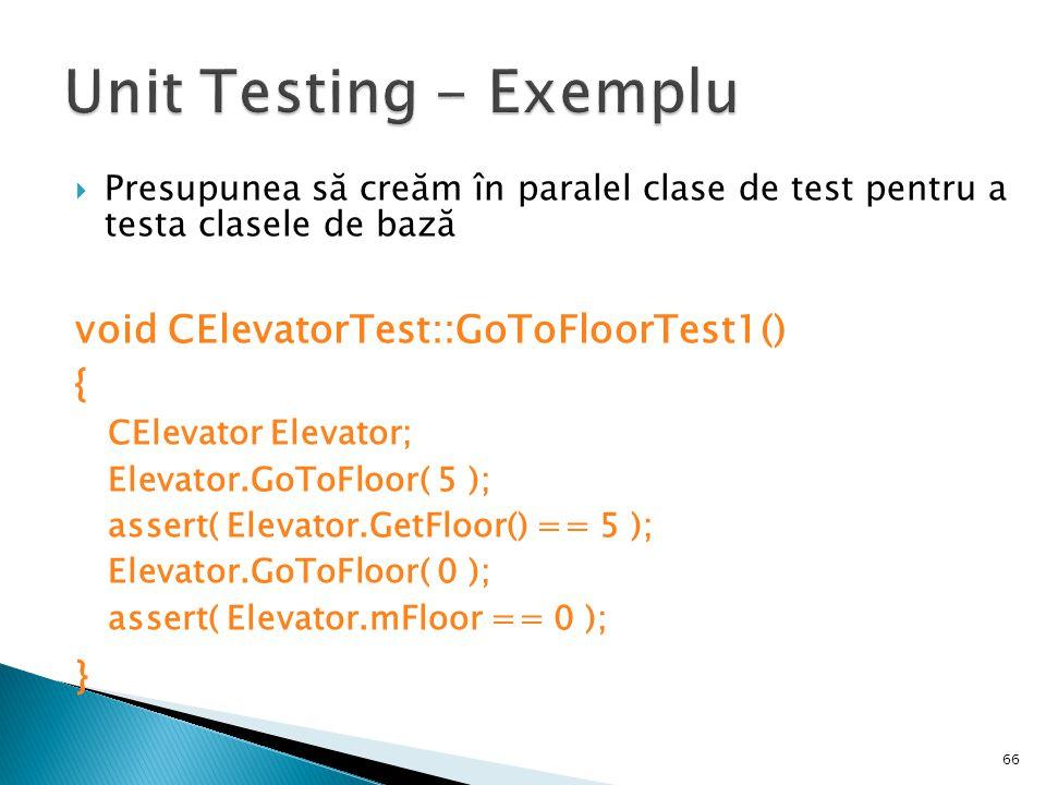 Presupunea să creăm în paralel clase de test pentru a testa clasele de bază void CElevatorTest::GoToFloorTest1() { CElevator Elevator; Elevator.GoToFloor( 5 ); assert( Elevator.GetFloor() == 5 ); Elevator.GoToFloor( 0 ); assert( Elevator.mFloor == 0 ); } 66