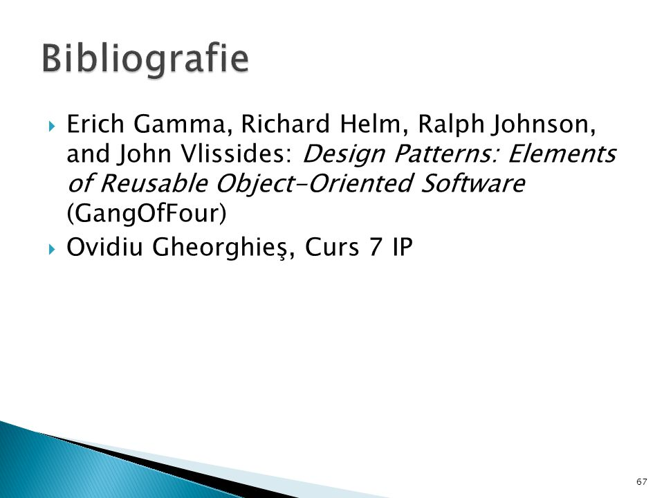 Erich Gamma, Richard Helm, Ralph Johnson, and John Vlissides: Design Patterns: Elements of Reusable Object-Oriented Software (GangOfFour) Ovidiu Gheorghieş, Curs 7 IP 67