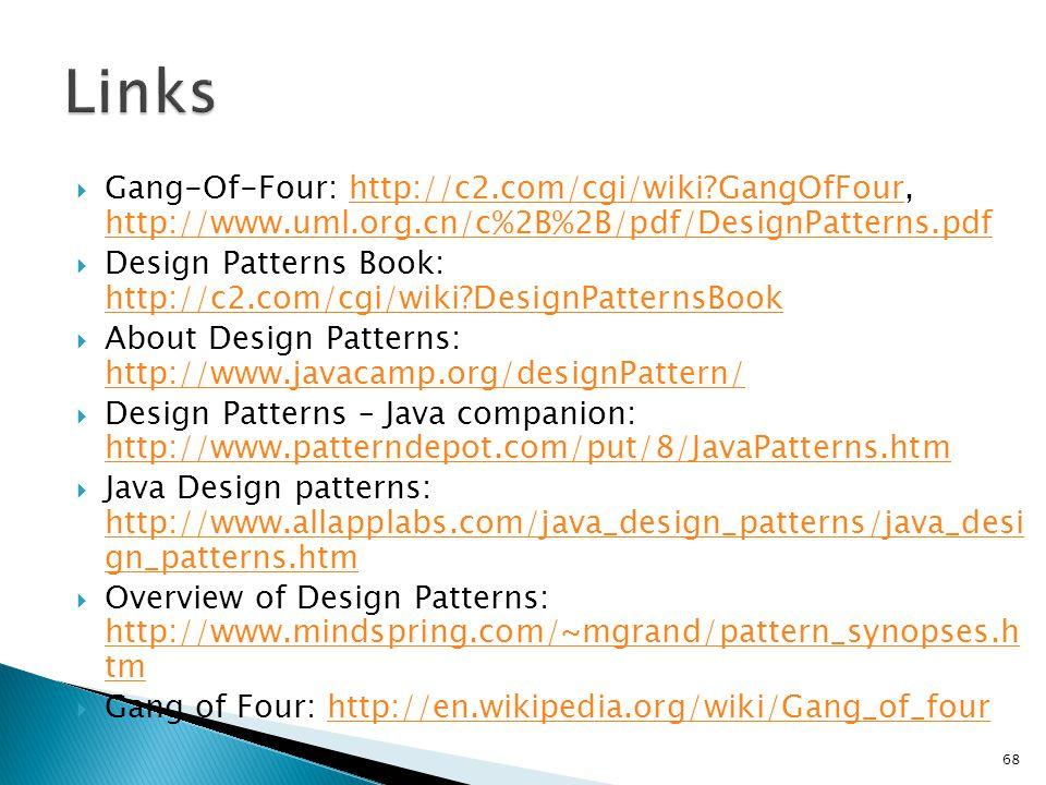 Gang-Of-Four: http://c2.com/cgi/wiki?GangOfFour, http://www.uml.org.cn/c%2B%2B/pdf/DesignPatterns.pdfhttp://c2.com/cgi/wiki?GangOfFour http://www.uml.org.cn/c%2B%2B/pdf/DesignPatterns.pdf Design Patterns Book: http://c2.com/cgi/wiki?DesignPatternsBook http://c2.com/cgi/wiki?DesignPatternsBook About Design Patterns: http://www.javacamp.org/designPattern/ http://www.javacamp.org/designPattern/ Design Patterns – Java companion: http://www.patterndepot.com/put/8/JavaPatterns.htm http://www.patterndepot.com/put/8/JavaPatterns.htm Java Design patterns: http://www.allapplabs.com/java_design_patterns/java_desi gn_patterns.htm http://www.allapplabs.com/java_design_patterns/java_desi gn_patterns.htm Overview of Design Patterns: http://www.mindspring.com/~mgrand/pattern_synopses.h tm http://www.mindspring.com/~mgrand/pattern_synopses.h tm Gang of Four: http://en.wikipedia.org/wiki/Gang_of_fourhttp://en.wikipedia.org/wiki/Gang_of_four 68