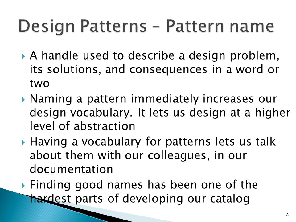 A handle used to describe a design problem, its solutions, and consequences in a word or two Naming a pattern immediately increases our design vocabulary.