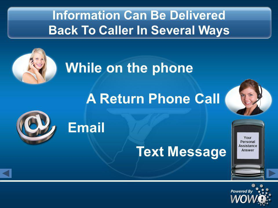 Information Can Be Delivered Back To Caller In Several Ways While on the phone A Return Phone Call Email Text Message Your Personal Assistance Answer