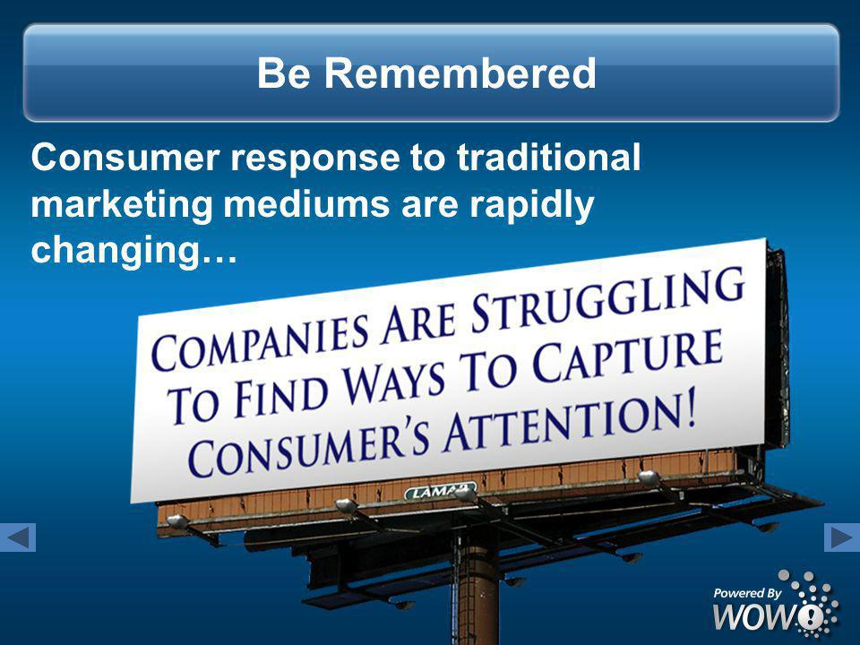Consumer response to traditional marketing mediums are rapidly changing… Be Remembered