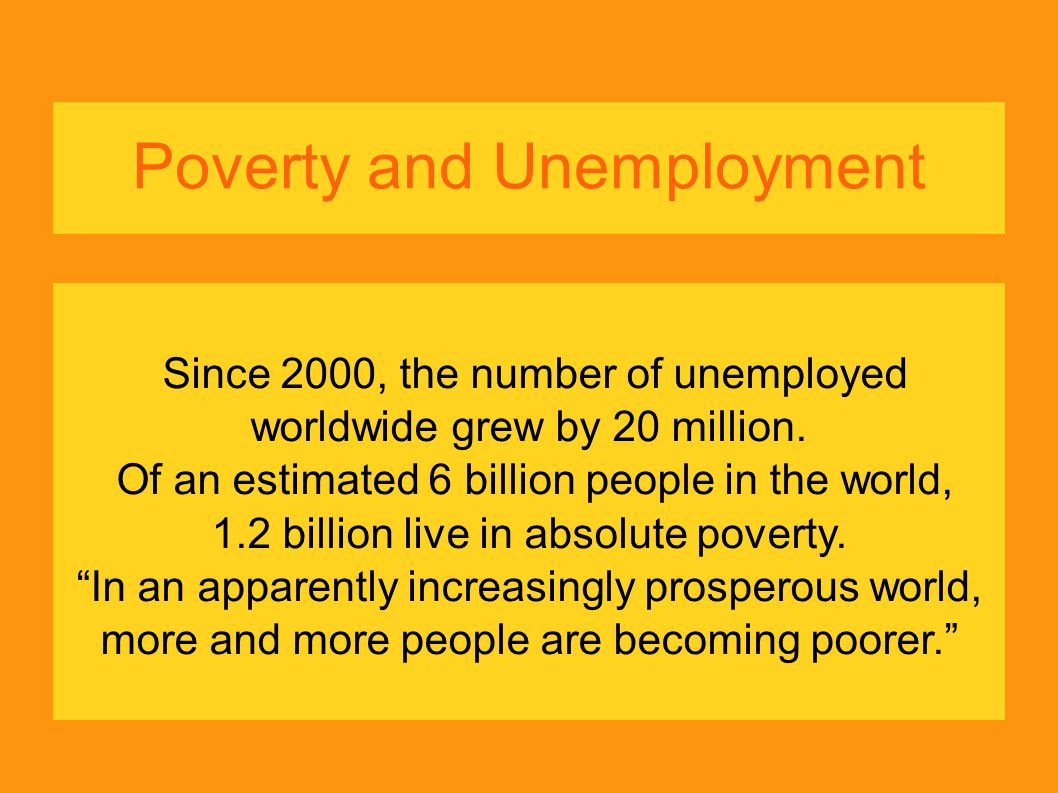 Poverty and Unemployment Since 2000, the number of unemployed worldwide grew by 20 million. Of an estimated 6 billion people in the world, 1.2 billion