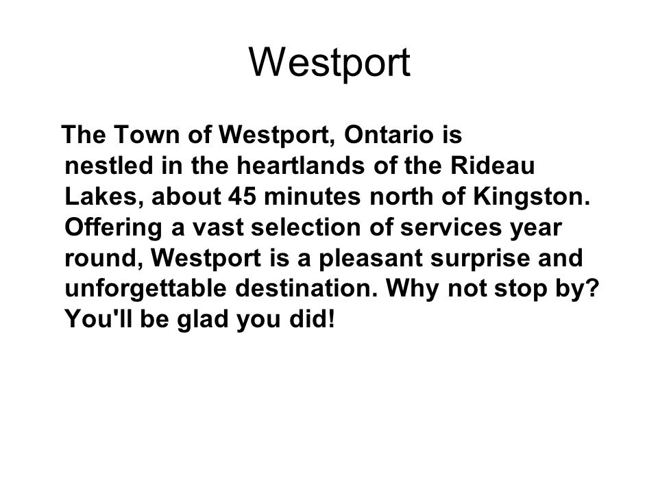 Westport The Town of Westport, Ontario is nestled in the heartlands of the Rideau Lakes, about 45 minutes north of Kingston.