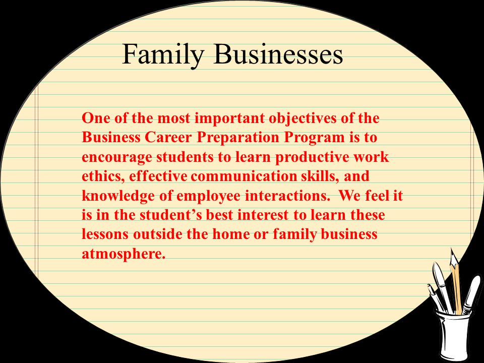 Family Businesses One of the most important objectives of the Business Career Preparation Program is to encourage students to learn productive work ethics, effective communication skills, and knowledge of employee interactions.