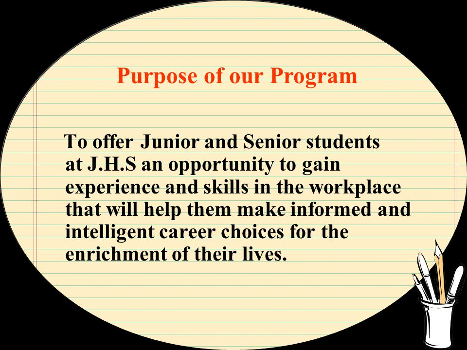 Purpose of our Program To offer Junior and Senior students at J.H.S an opportunity to gain experience and skills in the workplace that will help them make informed and intelligent career choices for the enrichment of their lives.