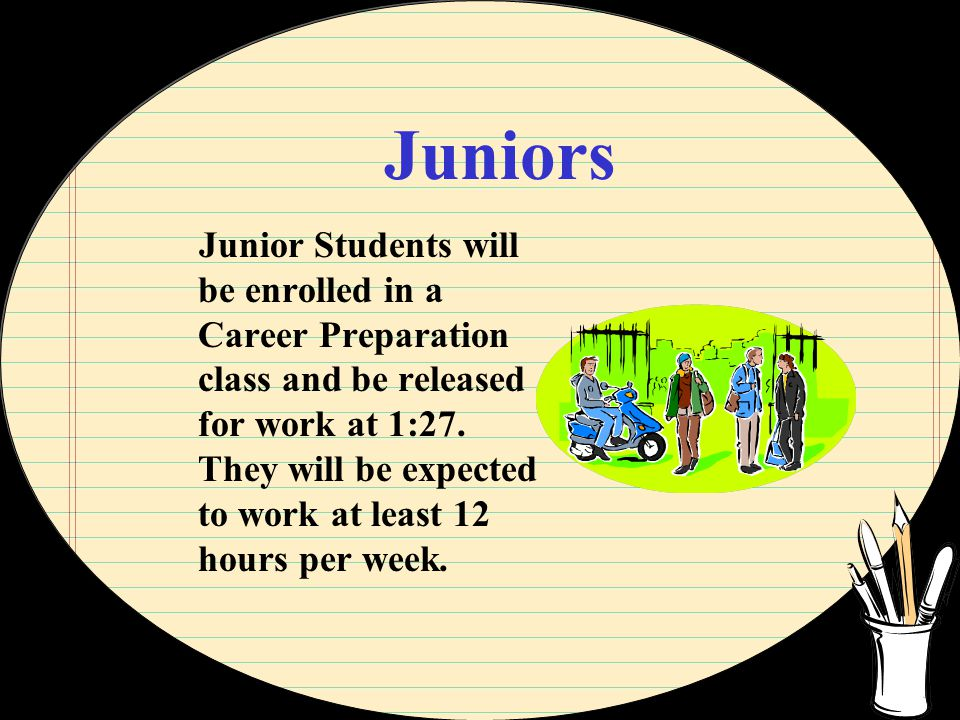Juniors Junior Students will be enrolled in a Career Preparation class and be released for work at 1:27.