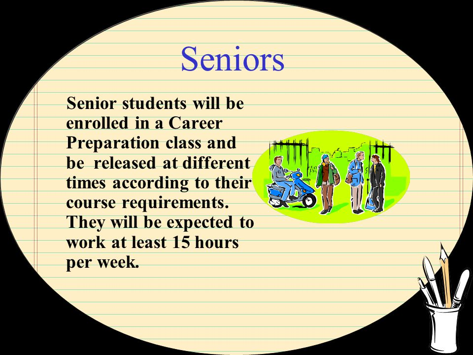 Seniors Senior students will be enrolled in a Career Preparation class and be released at different times according to their course requirements.