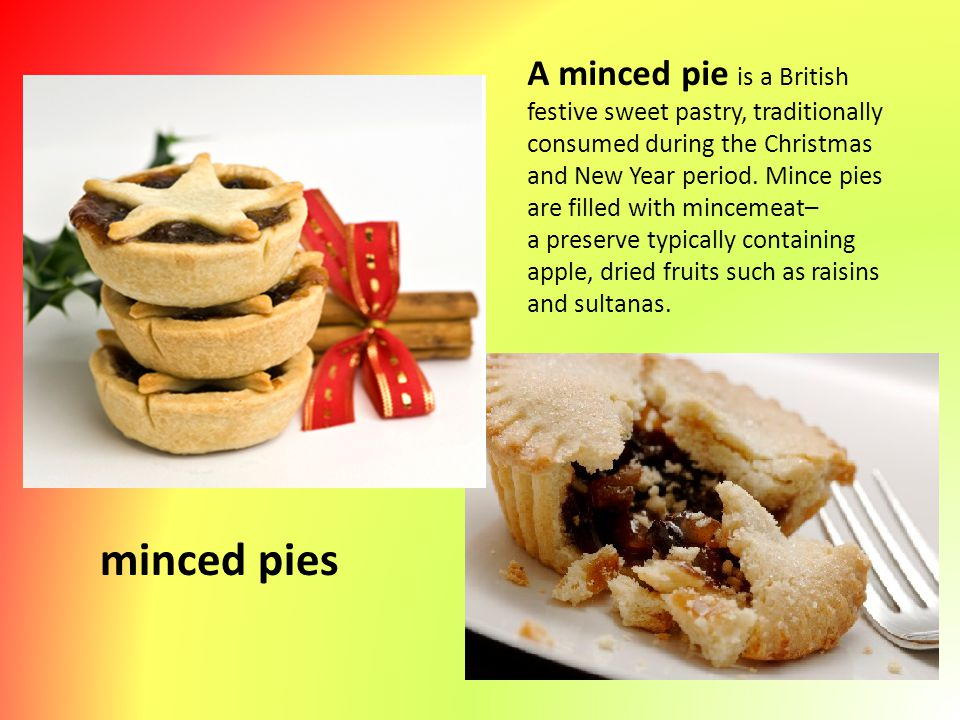 A minced pie is a British festive sweet pastry, traditionally consumed during the Christmas and New Year period. Mince pies are filled with mincemeat–