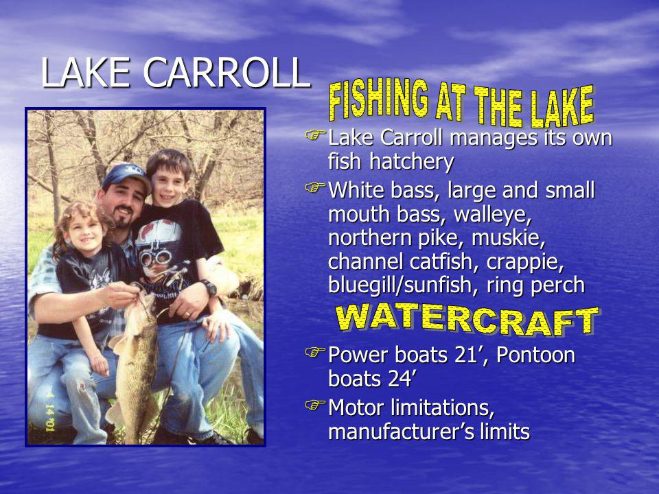 Lake Carroll manages its own fish hatchery Lake Carroll manages its own fish hatchery White bass, large and small mouth bass, walleye, northern pike, muskie, channel catfish, crappie, bluegill/sunfish, ring perch White bass, large and small mouth bass, walleye, northern pike, muskie, channel catfish, crappie, bluegill/sunfish, ring perch Power boats 21, Pontoon boats 24 Power boats 21, Pontoon boats 24 Motor limitations, manufacturers limits Motor limitations, manufacturers limits