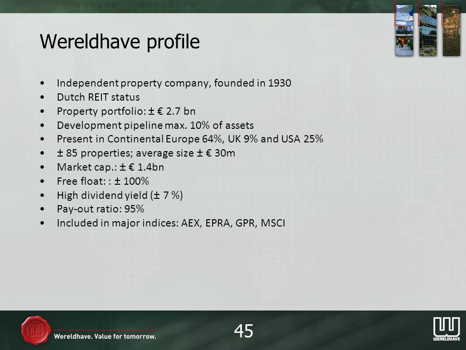 Wereldhave profile Independent property company, founded in 1930 Dutch REIT status Property portfolio: ± 2.7 bn Development pipeline max.