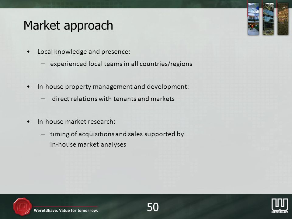 Market approach Local knowledge and presence: –experienced local teams in all countries/regions In-house property management and development: –direct relations with tenants and markets In-house market research: –timing of acquisitions and sales supported by in-house market analyses 50