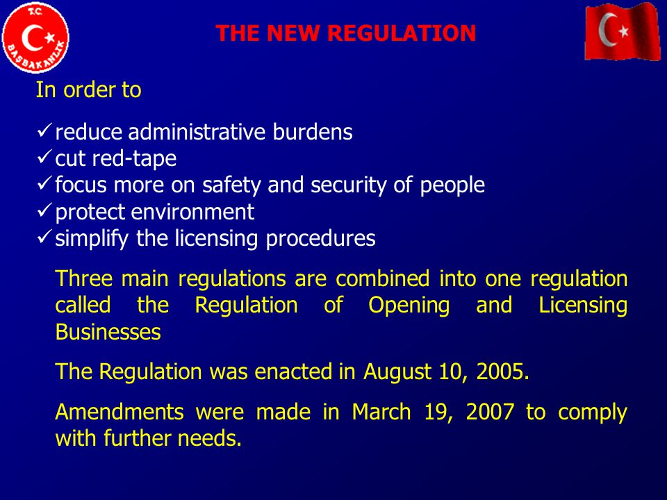 THE NEW REGULATION In order to reduce administrative burdens cut red-tape focus more on safety and security of people protect environment simplify the licensing procedures Three main regulations are combined into one regulation called the Regulation of Opening and Licensing Businesses The Regulation was enacted in August 10, 2005.
