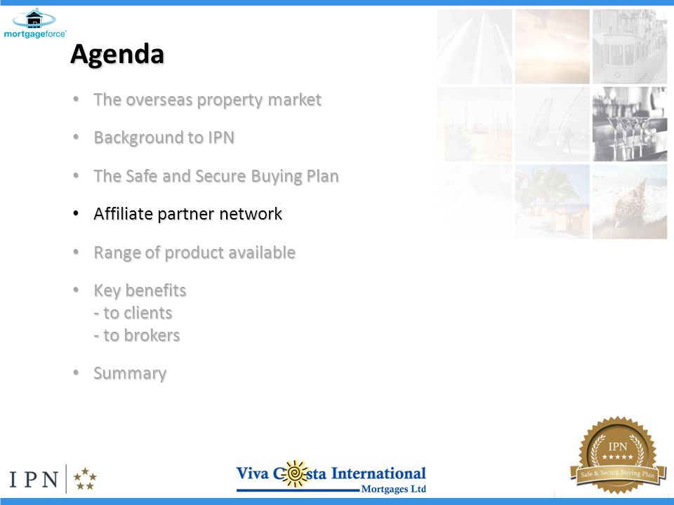 Agenda The overseas property market The overseas property market Background to IPN Background to IPN The Safe and Secure Buying Plan The Safe and Secure Buying Plan Affiliate partner network Affiliate partner network Range of product available Range of product available Key benefits Key benefits - to clients - to brokers Summary Summary