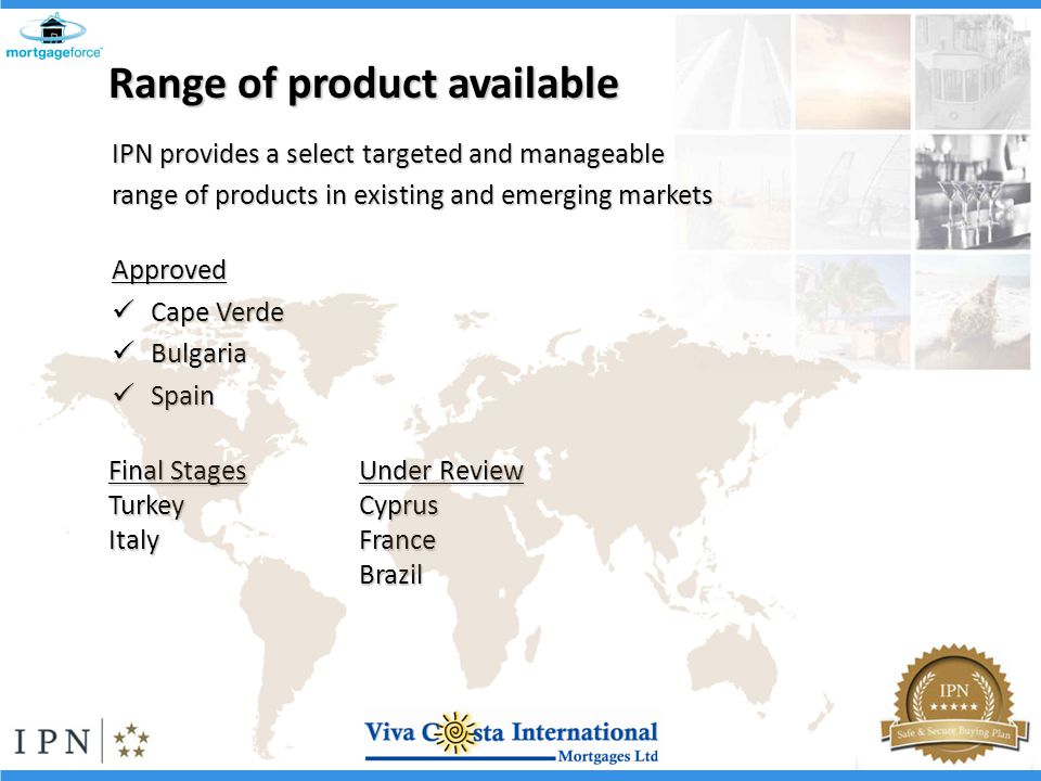 Range of product available IPN provides a select targeted and manageable range of products in existing and emerging markets Approved Cape Verde Cape Verde Bulgaria Bulgaria Spain Spain Final Stages TurkeyItaly Under Review CyprusFranceBrazil