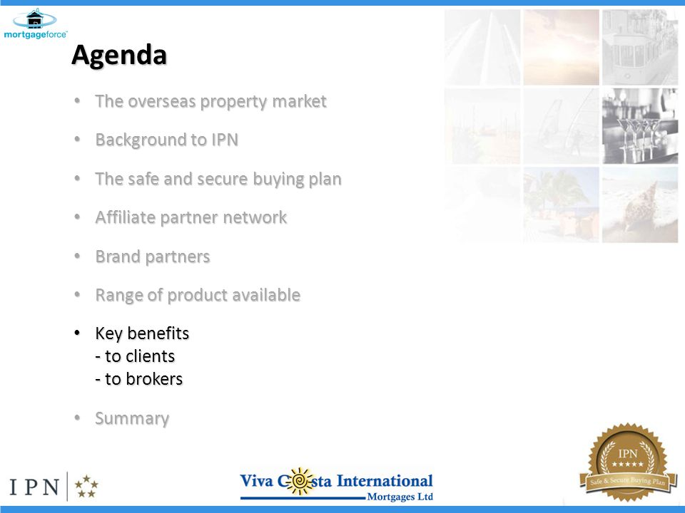 Agenda The overseas property market The overseas property market Background to IPN Background to IPN The safe and secure buying plan The safe and secure buying plan Affiliate partner network Affiliate partner network Brand partners Brand partners Range of product available Range of product available Key benefits Key benefits - to clients - to brokers Summary Summary