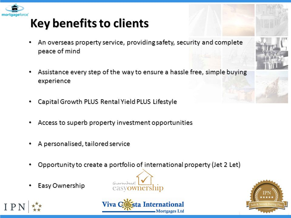 An overseas property service, providing safety, security and complete peace of mind An overseas property service, providing safety, security and complete peace of mind Assistance every step of the way to ensure a hassle free, simple buying experience Assistance every step of the way to ensure a hassle free, simple buying experience Capital Growth PLUS Rental Yield PLUS Lifestyle Capital Growth PLUS Rental Yield PLUS Lifestyle Access to superb property investment opportunities Access to superb property investment opportunities A personalised, tailored service A personalised, tailored service Opportunity to create a portfolio of international property (Jet 2 Let) Opportunity to create a portfolio of international property (Jet 2 Let) Easy Ownership Easy Ownership Key benefits to clients