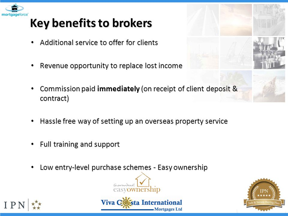 Additional service to offer for clients Additional service to offer for clients Revenue opportunity to replace lost income Revenue opportunity to replace lost income Commission paid immediately (on receipt of client deposit & contract) Commission paid immediately (on receipt of client deposit & contract) Hassle free way of setting up an overseas property service Hassle free way of setting up an overseas property service Full training and support Full training and support Low entry-level purchase schemes - Easy ownership Low entry-level purchase schemes - Easy ownership Key benefits to brokers
