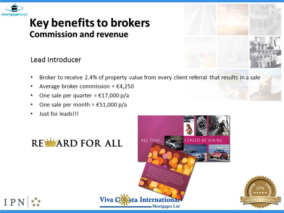 Lead Introducer Broker to receive 2.4% of property value from every client referral that results in a sale Broker to receive 2.4% of property value from every client referral that results in a sale Average broker commission = 4,250 Average broker commission = 4,250 One sale per quarter = 17,000 p/a One sale per quarter = 17,000 p/a One sale per month = 51,000 p/a One sale per month = 51,000 p/a Just for leads!!.