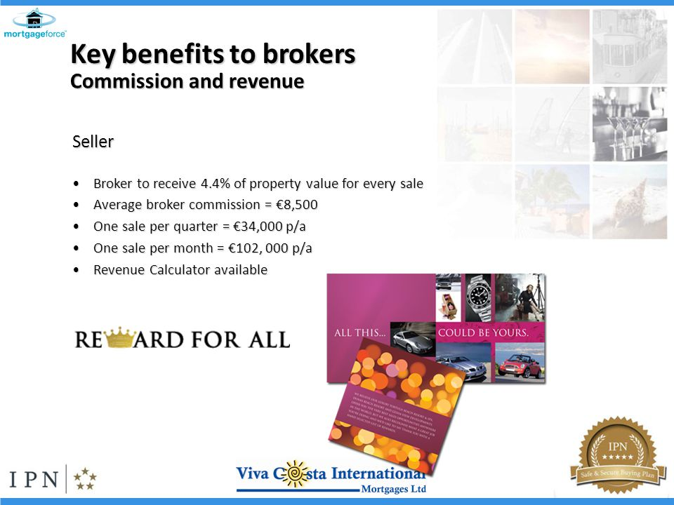 Seller Broker to receive 4.4% of property value for every saleBroker to receive 4.4% of property value for every sale Average broker commission = 8,500Average broker commission = 8,500 One sale per quarter = 34,000 p/aOne sale per quarter = 34,000 p/a One sale per month = 102, 000 p/aOne sale per month = 102, 000 p/a Revenue Calculator availableRevenue Calculator available Commission and revenue Key benefits to brokers