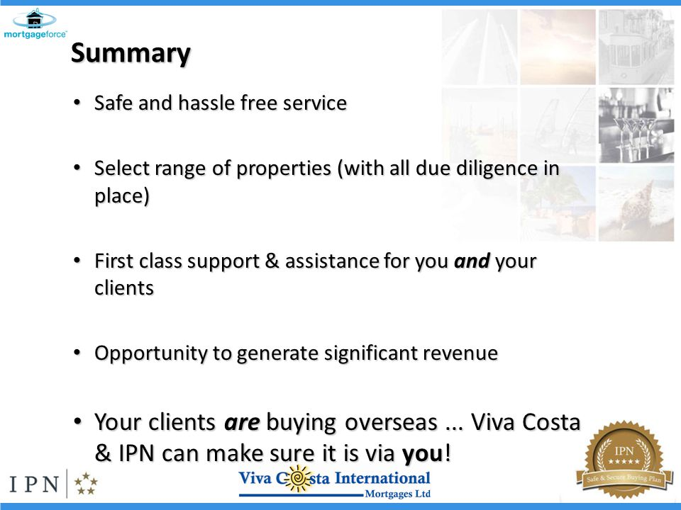 Summary Safe and hassle free service Safe and hassle free service Select range of properties (with all due diligence in place) Select range of properties (with all due diligence in place) First class support & assistance for you and your clients First class support & assistance for you and your clients Opportunity to generate significant revenue Opportunity to generate significant revenue Your clients are buying overseas...