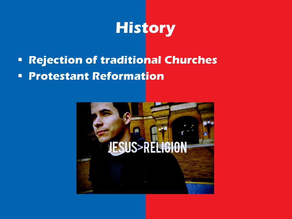 History Rejection of traditional Churches Protestant Reformation