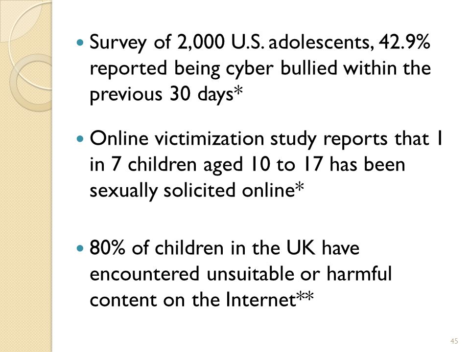 Forms of cyber-bullying 44 OUTING TRICKERY EXCLUSION STALKING FLAMING HARASSMENT DENIGRATION IMPERSONATION