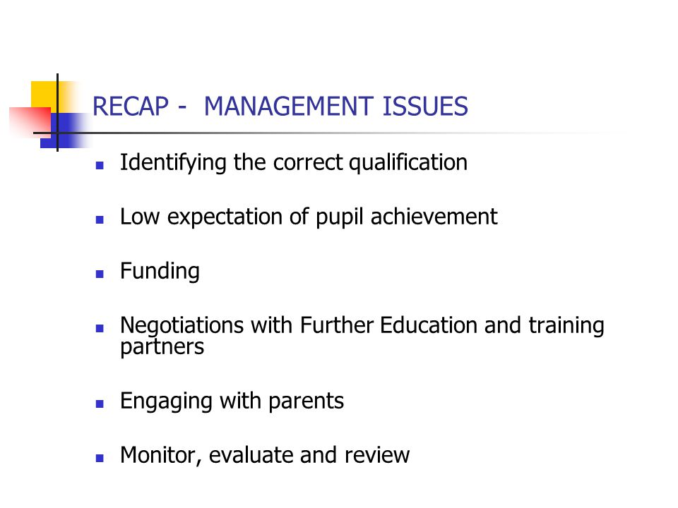 RECAP - MANAGEMENT ISSUES Identifying the correct qualification Low expectation of pupil achievement Funding Negotiations with Further Education and training partners Engaging with parents Monitor, evaluate and review