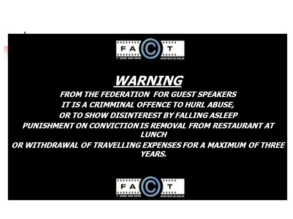 WARNING FROM THE FEDERATION FOR GUEST SPEAKERS IT IS A CRIMMINAL OFFENCE TO HURL ABUSE, OR TO SHOW DISINTEREST BY FALLING ASLEEP PUNISHMENT ON CONVICTION IS REMOVAL FROM RESTAURANT AT LUNCH OR WITHDRAWAL OF TRAVELLING EXPENSES FOR A MAXIMUM OF THREE YEARS.