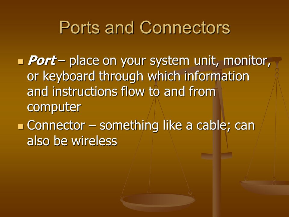 Ports and Connectors Port – place on your system unit, monitor, or keyboard through which information and instructions flow to and from computer Port