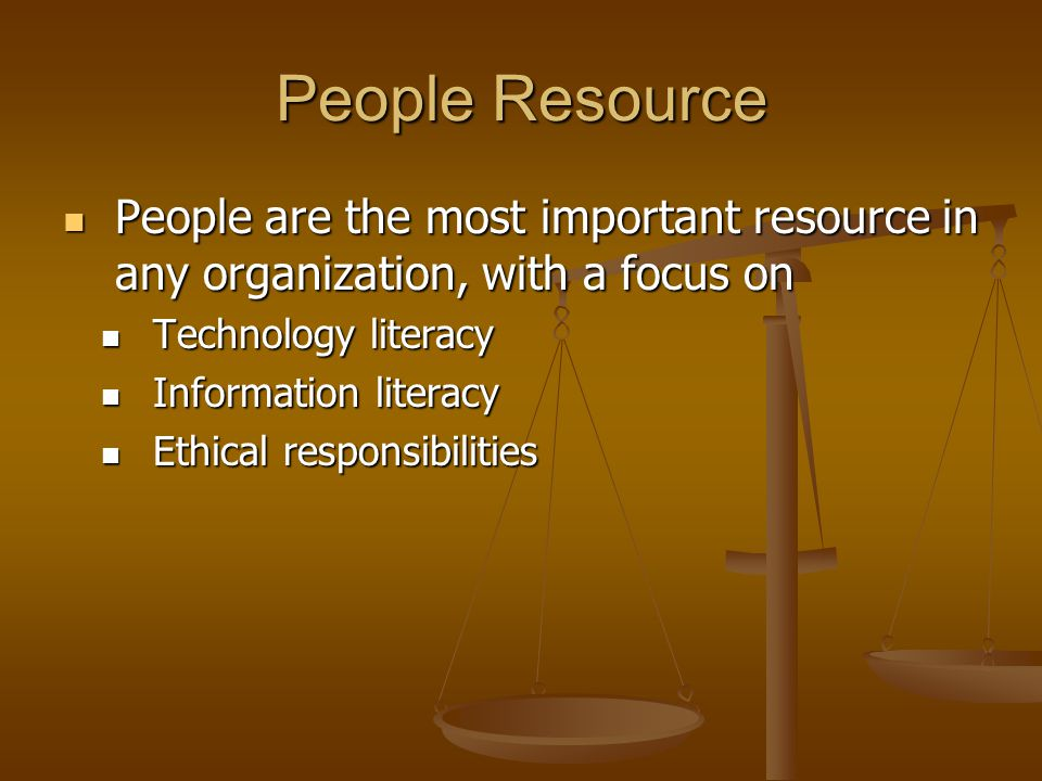 People Resource Technology-literate knowledge worker – knows how and when to apply technology Technology-literate knowledge worker – knows how and when to apply technology Information-literate knowledge worker Information-literate knowledge worker Can define information needs Can define information needs Knows how and where to obtain information Knows how and where to obtain information Understands information Understands information Acts appropriately based on information Acts appropriately based on information Ethics – principles and standards that guide our behavior toward other people Ethics – principles and standards that guide our behavior toward other people