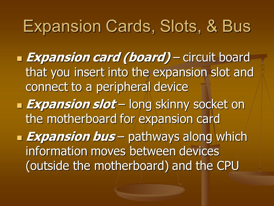 Expansion Cards, Slots, & Bus Expansion card (board) – circuit board that you insert into the expansion slot and connect to a peripheral device Expans