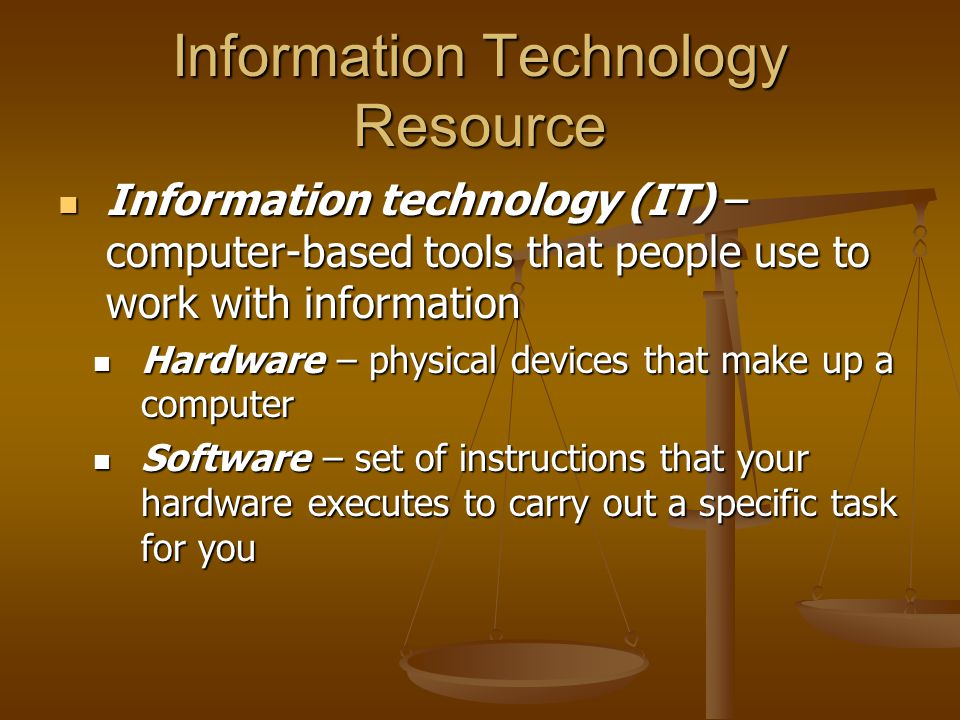 Information Technology Resource Information technology (IT) – computer-based tools that people use to work with information Information technology (IT