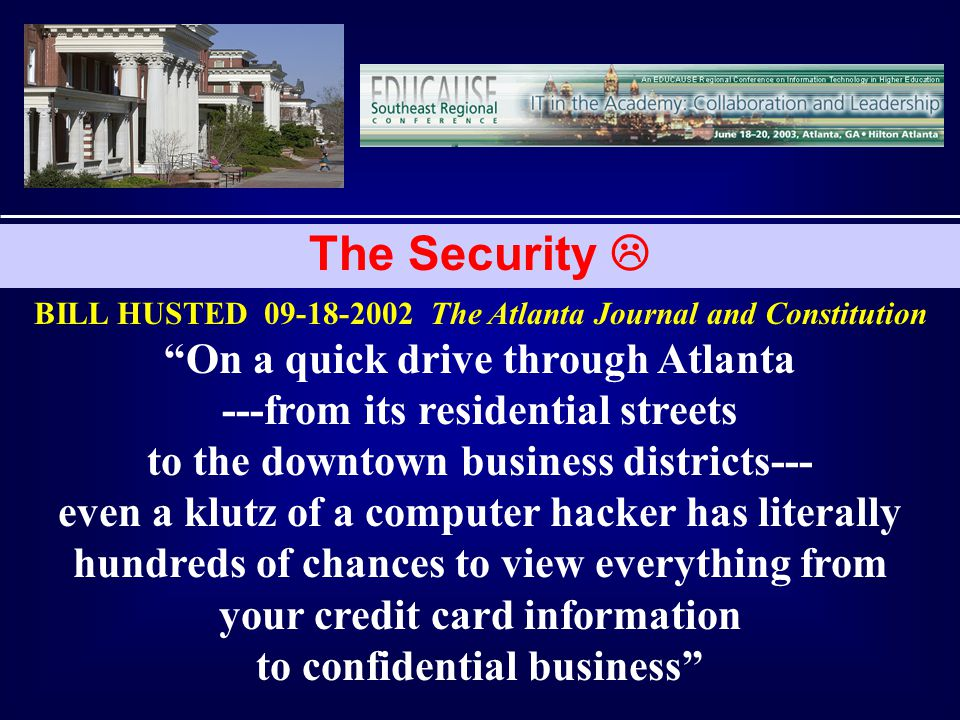 The Security BILL HUSTED 09-18-2002 The Atlanta Journal and Constitution On a quick drive through Atlanta ---from its residential streets to the downtown business districts--- even a klutz of a computer hacker has literally hundreds of chances to view everything from your credit card information to confidential business