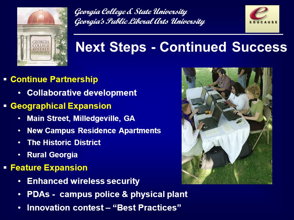 Georgia College & State University Georgias Public Liberal Arts University Next Steps - Continued Success Continue Partnership Collaborative development Geographical Expansion Main Street, Milledgeville, GA New Campus Residence Apartments The Historic District Rural Georgia Feature Expansion Enhanced wireless security PDAs - campus police & physical plant Innovation contest – Best Practices