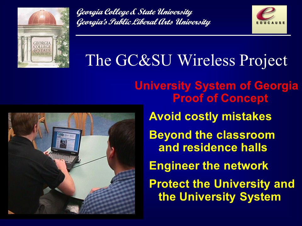 Georgia College & State University Georgias Public Liberal Arts University University System of Georgia Proof of Concept Avoid costly mistakes Beyond the classroom and residence halls Engineer the network Protect the University and the University System The GC&SU Wireless Project