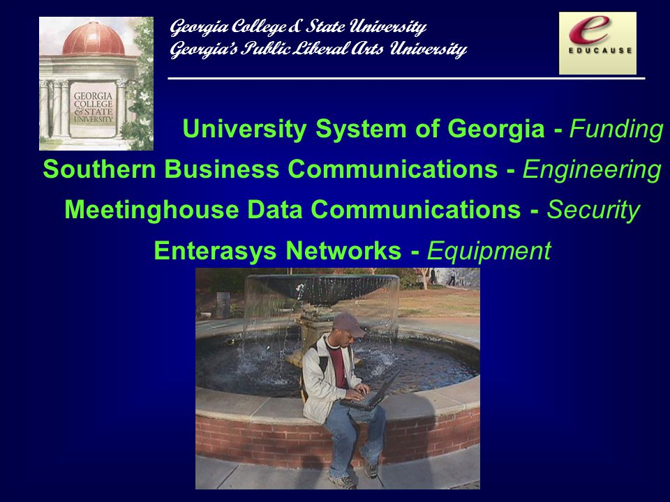 Georgia College & State University Georgias Public Liberal Arts University University System of Georgia - Funding Southern Business Communications - Engineering Meetinghouse Data Communications - Security Enterasys Networks - Equipment