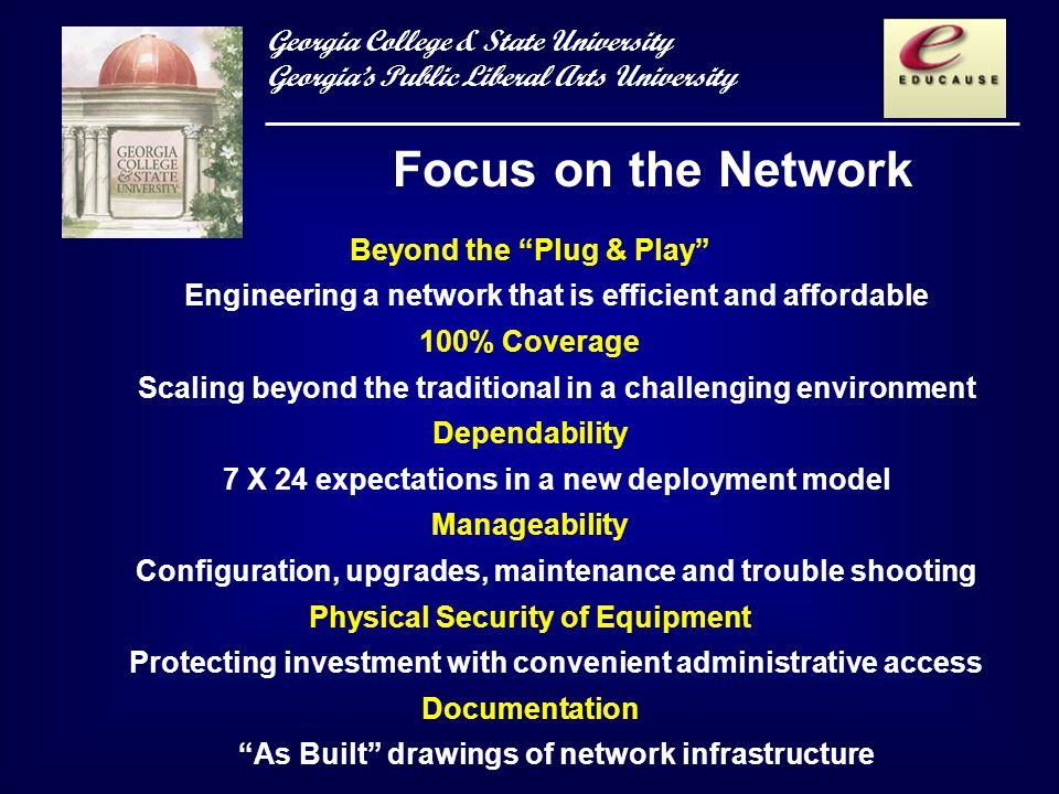 Georgia College & State University Georgias Public Liberal Arts University Focus on the Network Beyond the Plug & Play Engineering a network that is efficient and affordable 100% Coverage Scaling beyond the traditional in a challenging environment Dependability 7 X 24 expectations in a new deployment model Manageability Configuration, upgrades, maintenance and trouble shooting Physical Security of Equipment Protecting investment with convenient administrative access Documentation As Built drawings of network infrastructure
