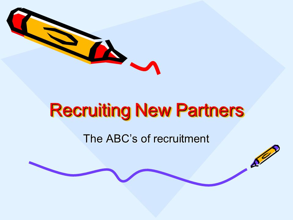 Recruiting New Partners The ABCs of recruitment