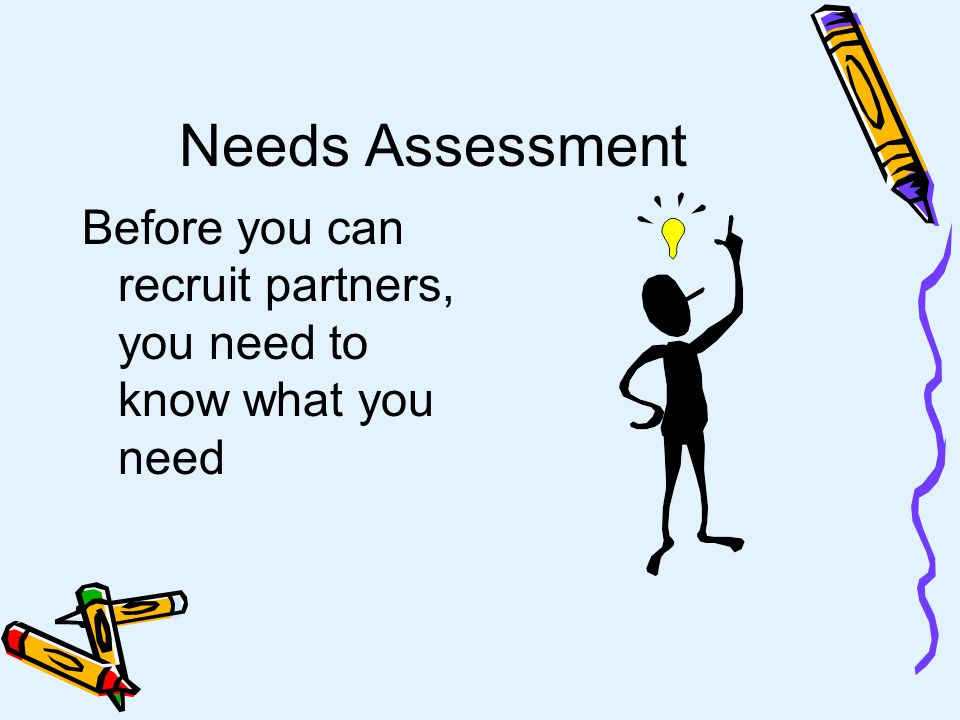 Needs Assessment Before you can recruit partners, you need to know what you need