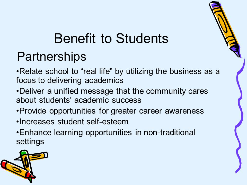 Benefit to the School Provide teachers with ideas for innovative approaches to learning Provide added human and financial resources to schools Reinforce school message that education is important for life Improve employee morale knowing that the community values what they do Partnerships