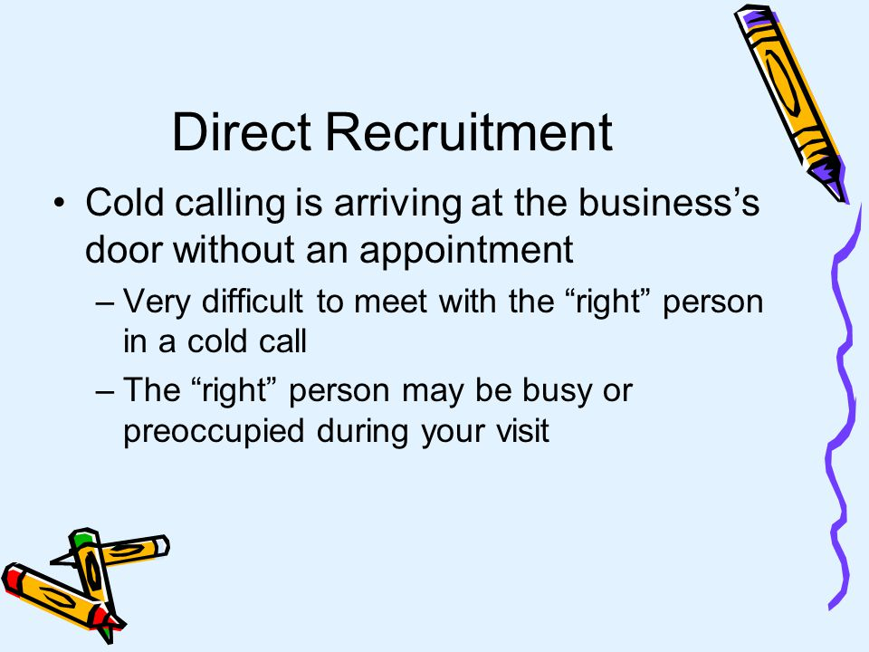 Direct Recruitment Is person-to-person contact Is the most effective form Emphasizes communication between the recruiter and the prospective recruitee Provides for two-way communication The best Direct Recruitment is face-to- face rather than by telephone