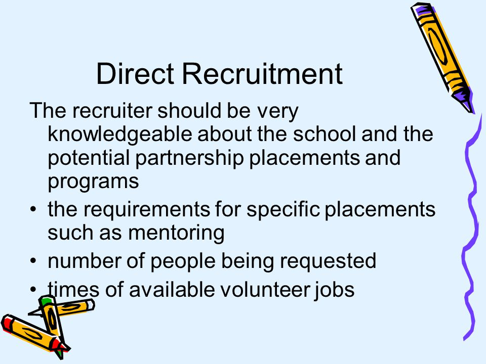 Direct Recruitment The right person to meet with is the one able to make decisions on behalf of the company Always send someone who can answer specific questions and has the authority to commit to the partnership on behalf of the school