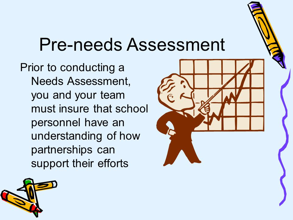 Pre-needs Assessment Prior to conducting a Needs Assessment, you and your team must insure that school personnel have an understanding of how partnerships can support their efforts