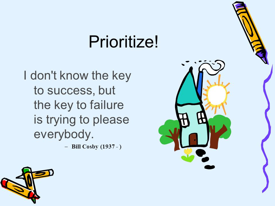 Prioritize.I don t know the key to success, but the key to failure is trying to please everybody.