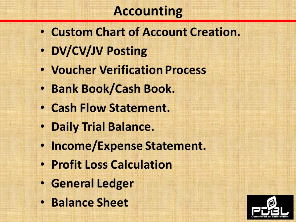 Accounting Custom Chart of Account Creation. DV/CV/JV Posting Voucher Verification Process Bank Book/Cash Book. Cash Flow Statement. Daily Trial Balan