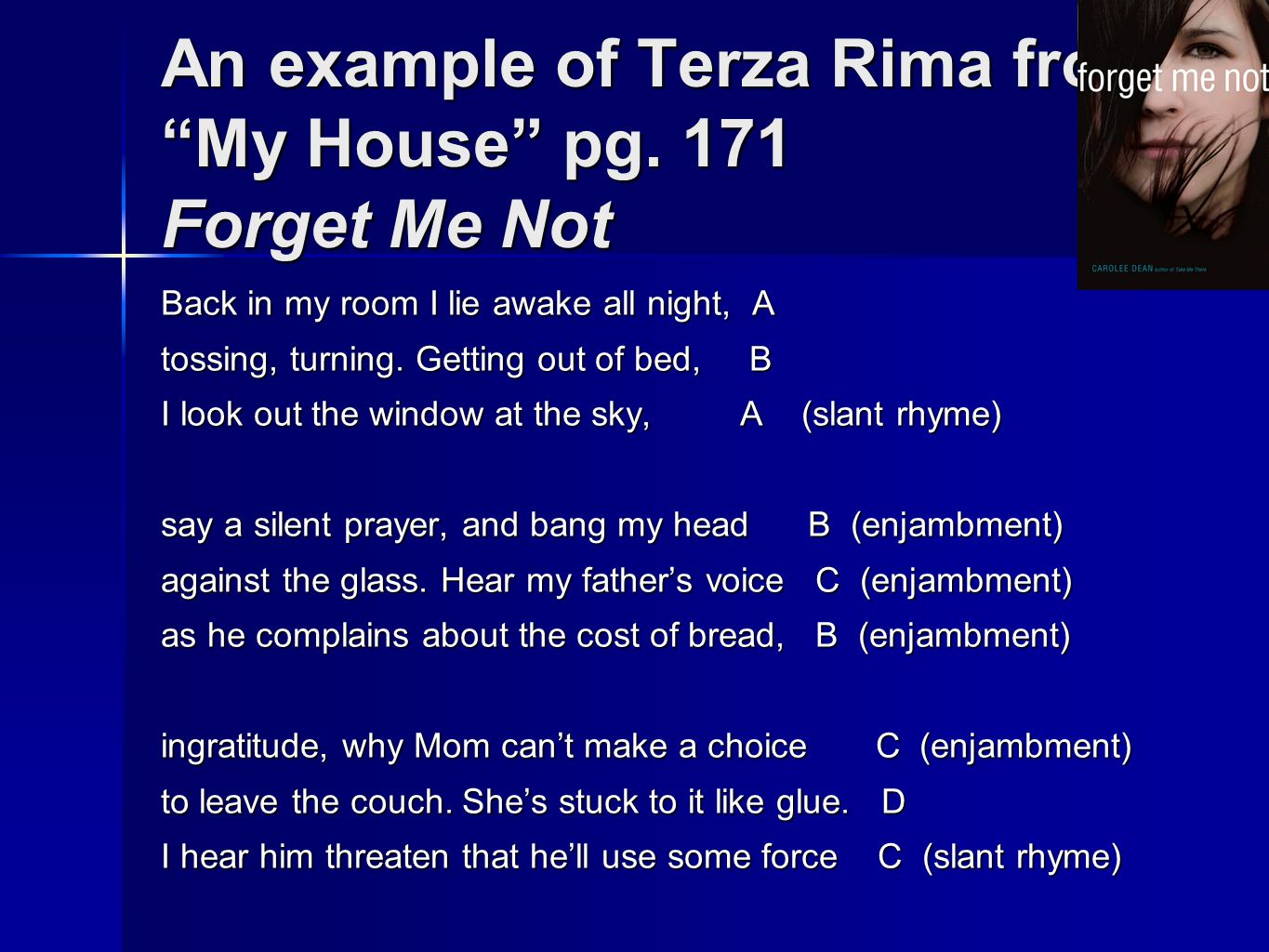 An example of Terza Rima from My House pg. 171 Forget Me Not Back in my room I lie awake all night, A tossing, turning. Getting out of bed, B I look o
