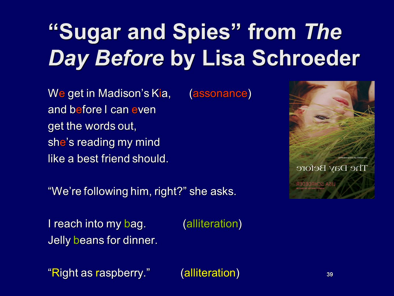 39 Sugar and Spies from The Day Before by Lisa Schroeder We get in Madisons Kia, (assonance) and before I can even get the words out, shes reading my